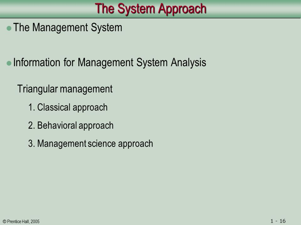© Prentice Hall, 2005 1 - 16 The System Approach The Management System Information for Management System Analysis Triangular management 1.