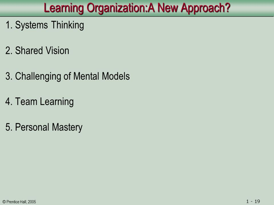 © Prentice Hall, 2005 1 - 19 Learning Organization:A New Approach.