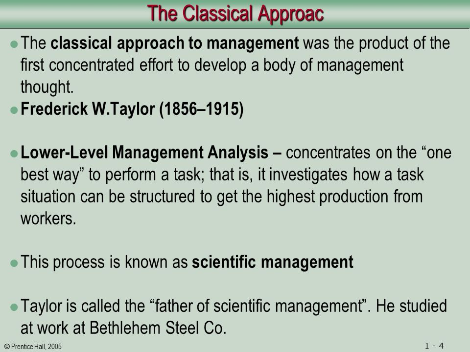 © Prentice Hall, 2005 1 - 4 The Classical Approac The classical approach to management was the product of the first concentrated effort to develop a body of management thought.