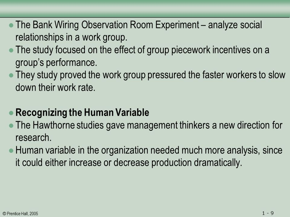 © Prentice Hall, 2005 1 - 9 The Bank Wiring Observation Room Experiment – analyze social relationships in a work group.