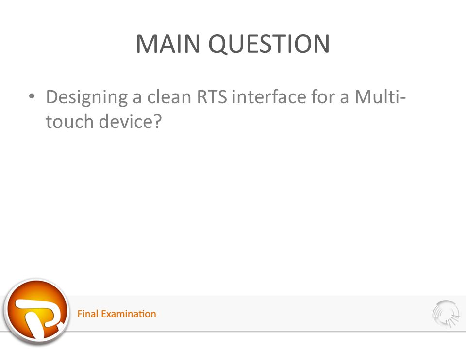 MAIN QUESTION Designing a clean RTS interface for a Multi- touch device?