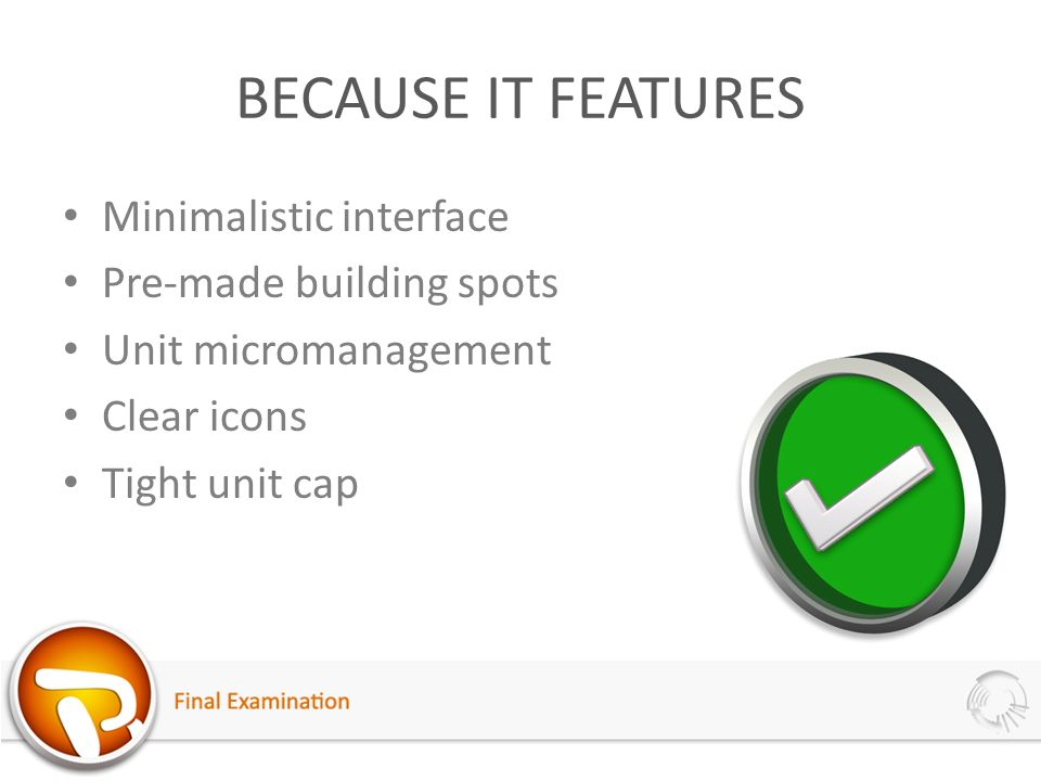 BECAUSE IT FEATURES Minimalistic interface Pre-made building spots Unit micromanagement Clear icons Tight unit cap