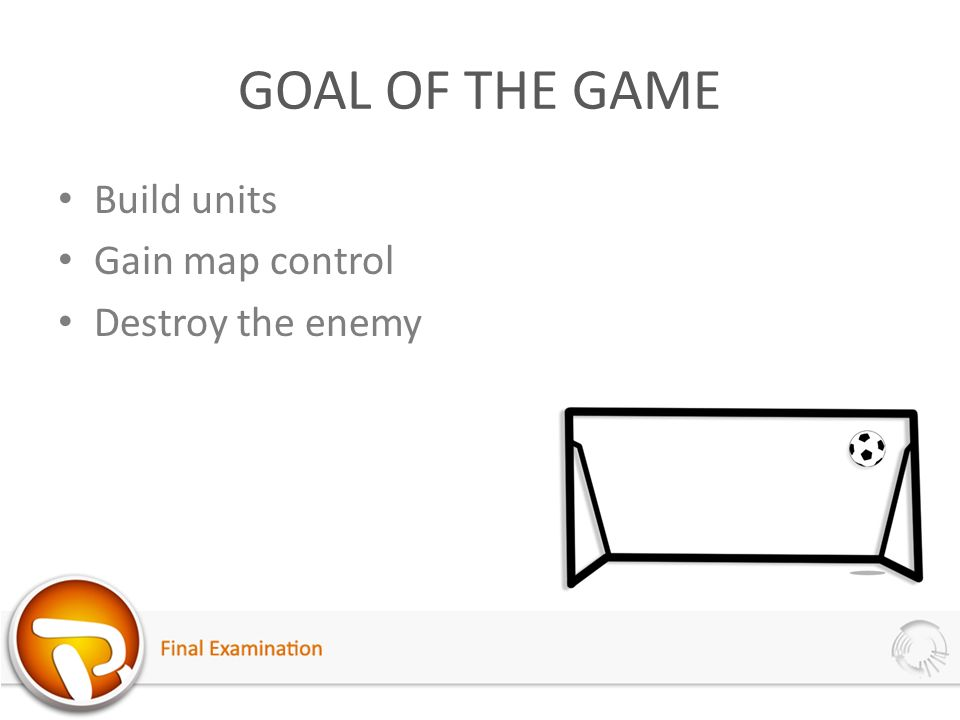 GOAL OF THE GAME Build units Gain map control Destroy the enemy