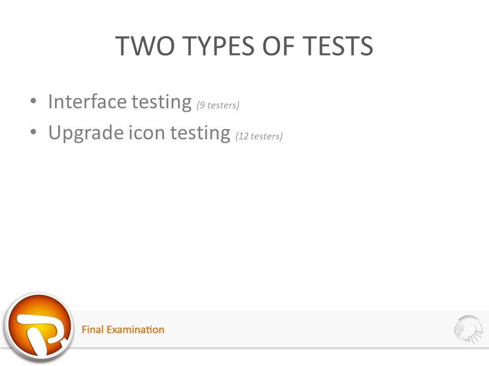 TWO TYPES OF TESTS Interface testing (9 testers) Upgrade icon testing (12 testers)