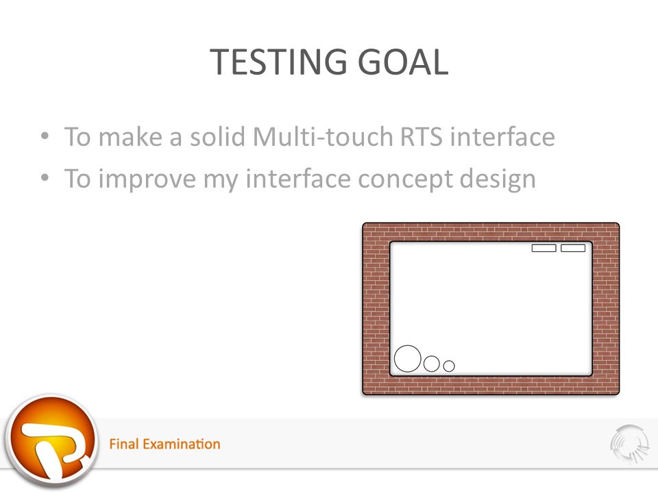 TESTING GOAL To make a solid Multi-touch RTS interface To improve my interface concept design