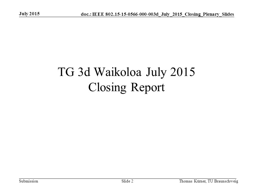 doc.: IEEE d_July_2015_Closing_Plenary_Slides Submission TG 3d Waikoloa July 2015 Closing Report July 2015 Thomas Kürner, TU BraunschweigSlide 2