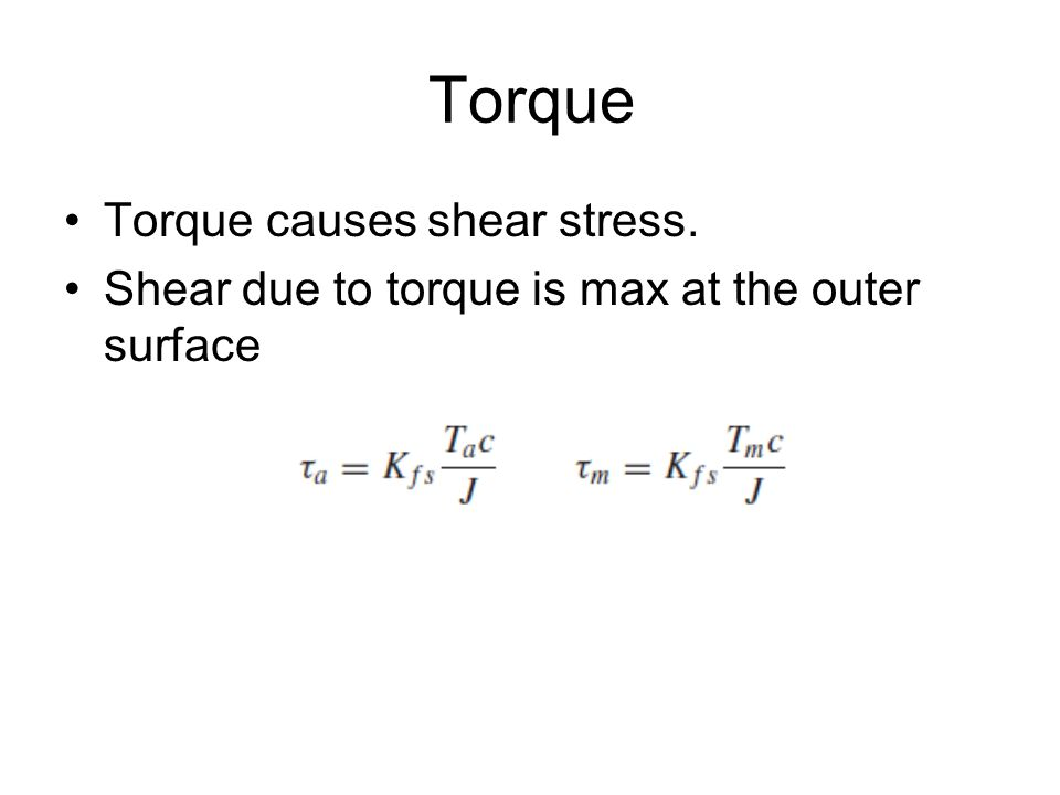 Torque Torque causes shear stress. Shear due to torque is max at the outer surface