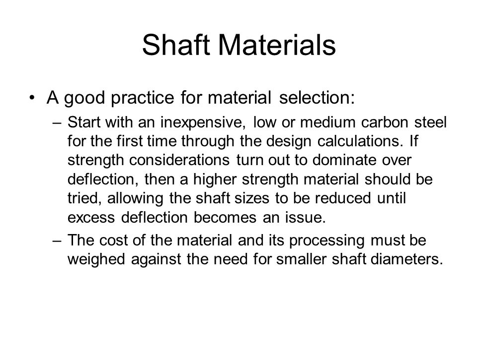 Shaft Materials A good practice for material selection: –Start with an inexpensive, low or medium carbon steel for the first time through the design calculations.