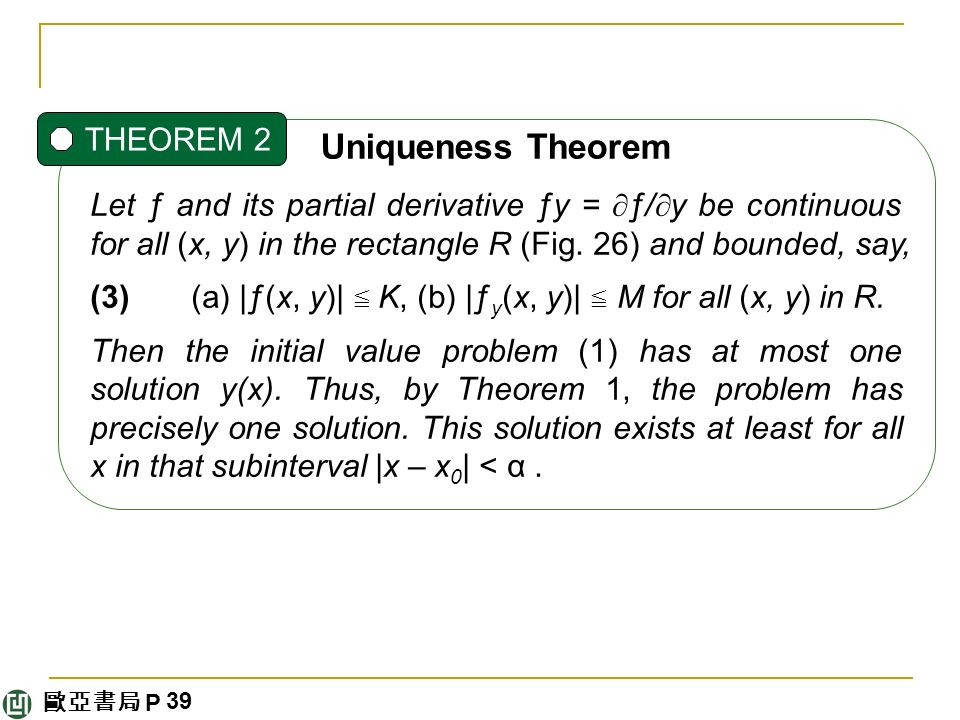 歐亞書局 P Uniqueness Theorem THEOREM 2 Let ƒ and its partial derivative ƒy =  ƒ/  y be continuous for all (x, y) in the rectangle R (Fig.
