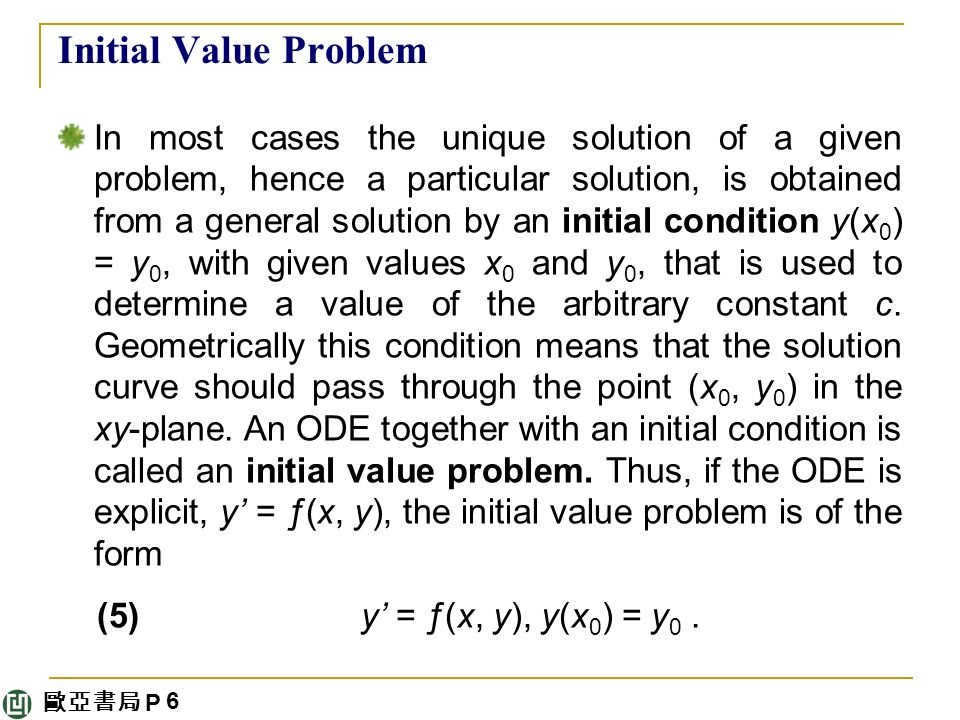 歐亞書局 P Initial Value Problem In most cases the unique solution of a given problem, hence a particular solution, is obtained from a general solution by an initial condition y(x 0 ) = y 0, with given values x 0 and y 0, that is used to determine a value of the arbitrary constant c.