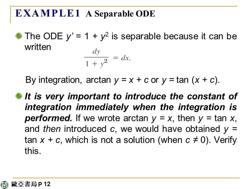 歐亞書局 P E X A M P L E 1 A Separable ODE The ODE y' = 1 + y 2 is separable because it can be written By integration, arctan y = x + c or y = tan (x + c).