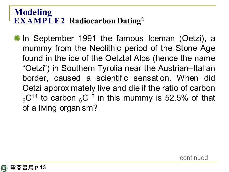 歐亞書局 P Modeling E X A M P L E 2 Radiocarbon Dating 2 In September 1991 the famous Iceman (Oetzi), a mummy from the Neolithic period of the Stone Age found in the ice of the Oetztal Alps (hence the name Oetzi ) in Southern Tyrolia near the Austrian–Italian border, caused a scientific sensation.