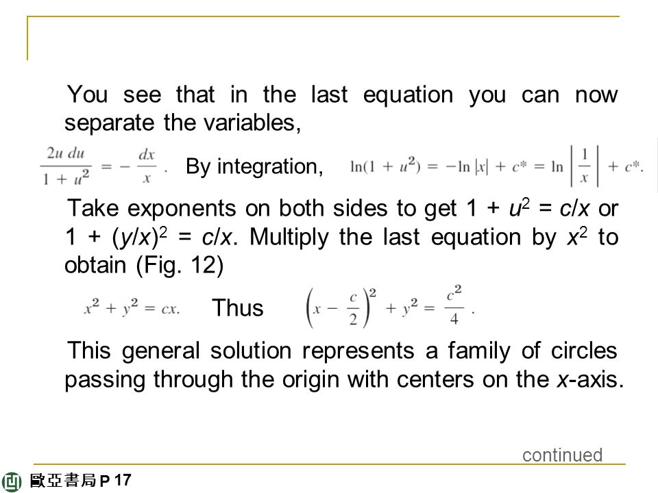 歐亞書局 P You see that in the last equation you can now separate the variables, By integration, Take exponents on both sides to get 1 + u 2 = c/x or 1 + (y/x) 2 = c/x.