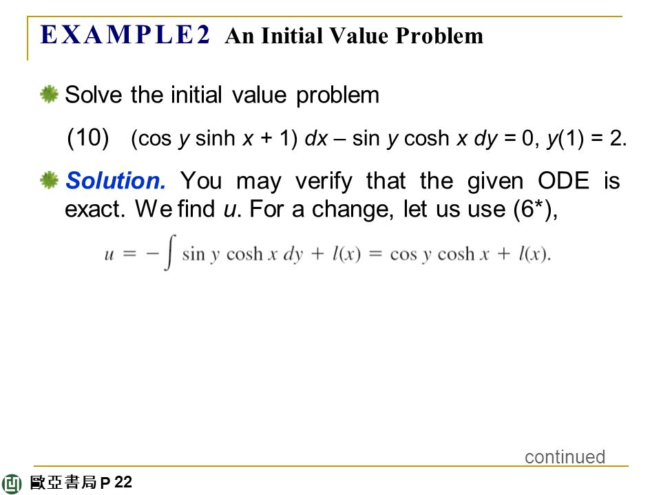 歐亞書局 P E X A M P L E 2 An Initial Value Problem Solve the initial value problem (10) (cos y sinh x + 1) dx – sin y cosh x dy = 0, y(1) = 2.