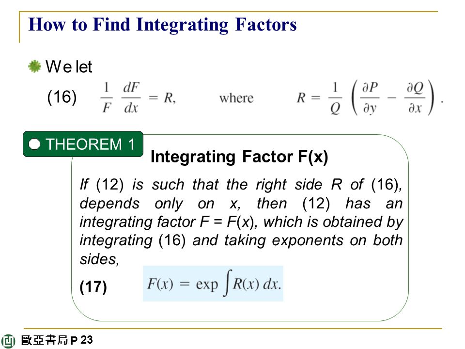 歐亞書局 P How to Find Integrating Factors We let (16) Integrating Factor F(x) THEOREM 1 If (12) is such that the right side R of (16), depends only on x, then (12) has an integrating factor F = F(x), which is obtained by integrating (16) and taking exponents on both sides, (17) 23