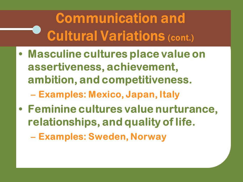 Communication and Cultural Variations (cont.) Masculine cultures place value on assertiveness, achievement, ambition, and competitiveness. –Examples: