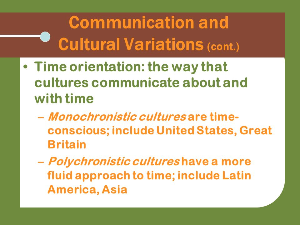 Communication and Cultural Variations (cont.) Time orientation: the way that cultures communicate about and with time –Monochronistic cultures are tim