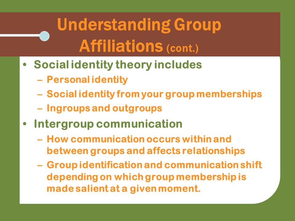 Understanding Group Affiliations (cont.) Social identity theory includes –Personal identity –Social identity from your group memberships –Ingroups and