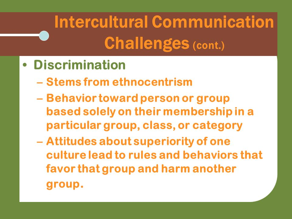 Intercultural Communication Challenges (cont.) Discrimination –Stems from ethnocentrism –Behavior toward person or group based solely on their members