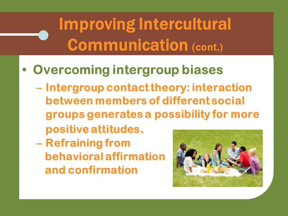 Improving Intercultural Communication (cont.) Overcoming intergroup biases –Intergroup contact theory: interaction between members of different social