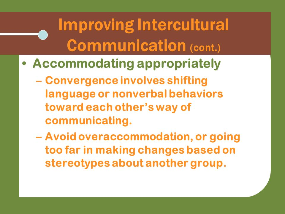 Improving Intercultural Communication (cont.) Accommodating appropriately –Convergence involves shifting language or nonverbal behaviors toward each o
