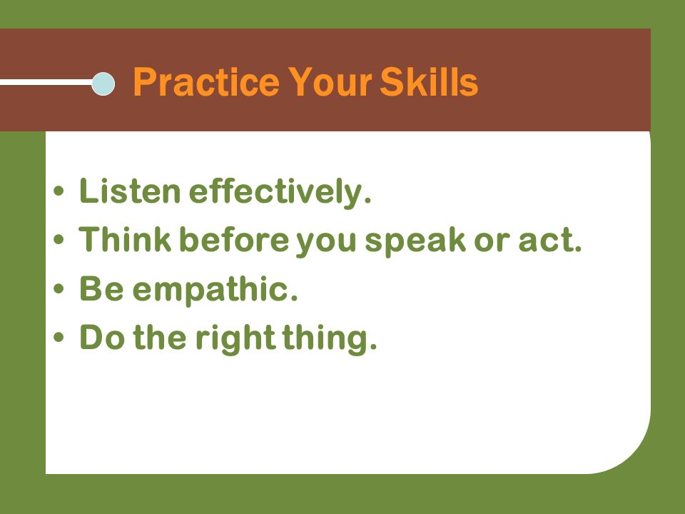 Practice Your Skills Listen effectively. Think before you speak or act. Be empathic. Do the right thing.