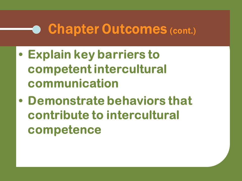 Chapter Outcomes (cont.) Explain key barriers to competent intercultural communication Demonstrate behaviors that contribute to intercultural competen