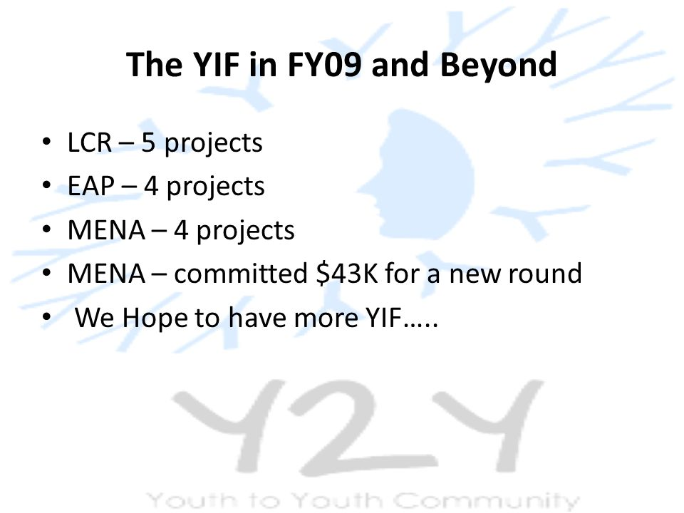 The YIF in FY09 and Beyond LCR – 5 projects EAP – 4 projects MENA – 4 projects MENA – committed $43K for a new round We Hope to have more YIF…..