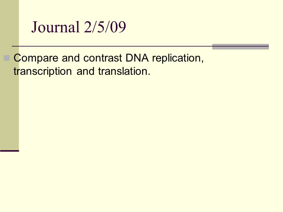 Journal 2/5/09 Compare and contrast DNA replication, transcription and translation.