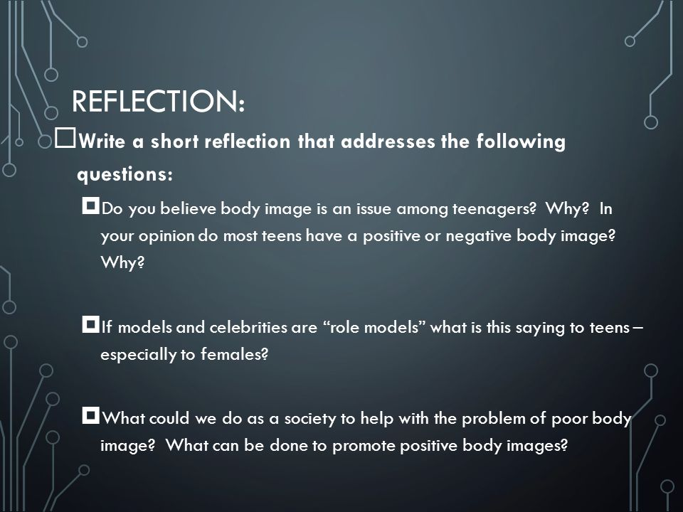 REFLECTION:  Write a short reflection that addresses the following questions:  Do you believe body image is an issue among teenagers.