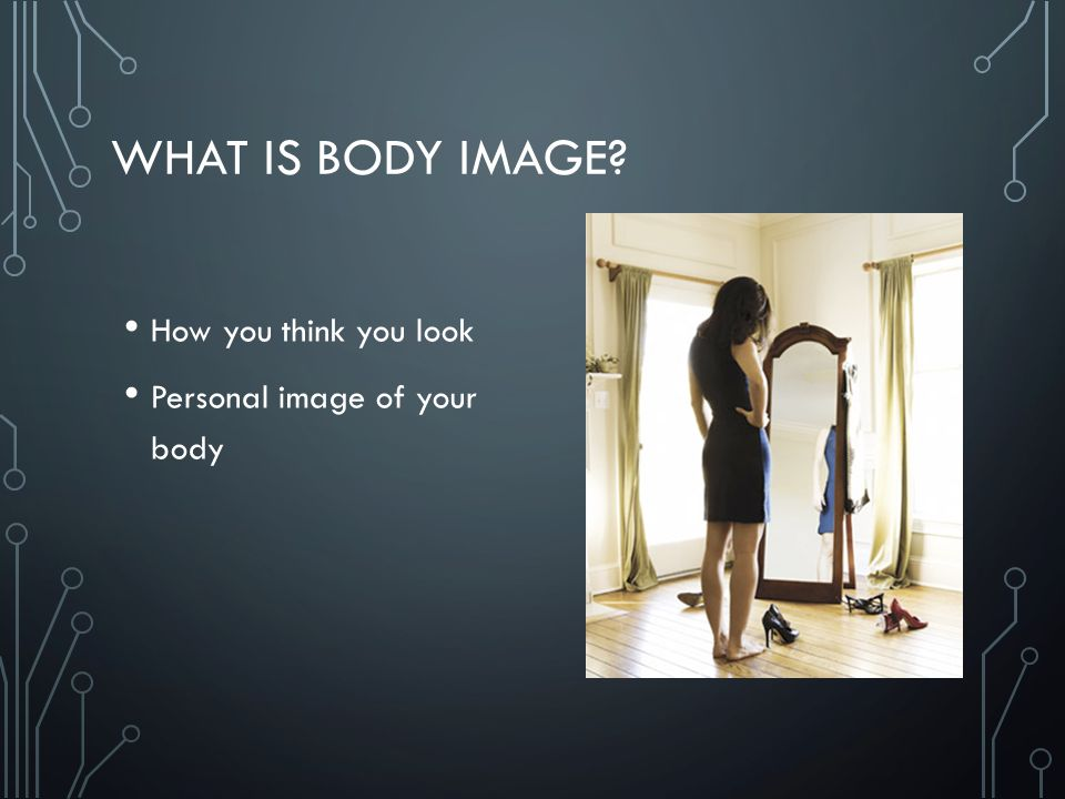 WHAT IS BODY IMAGE How you think you look Personal image of your body
