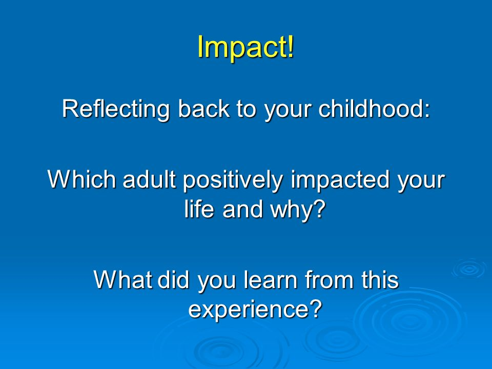 Impact. Reflecting back to your childhood: Which adult positively impacted your life and why.