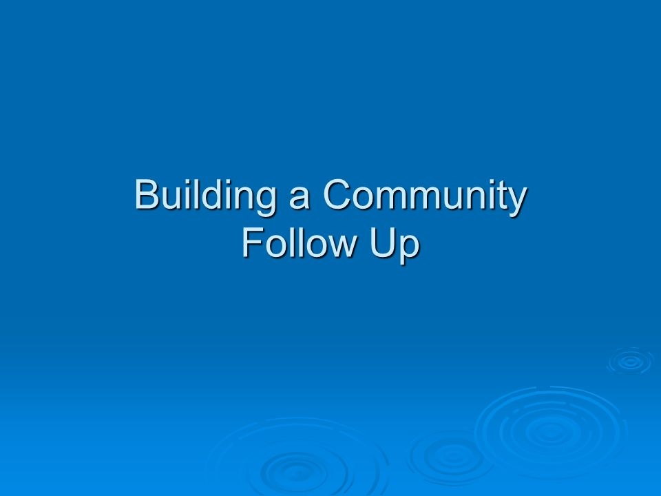 Building a Community Follow Up