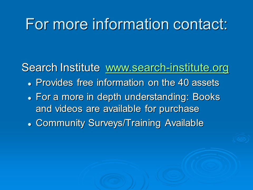 For more information contact: Search Institute www.search-institute.org Search Institute www.search-institute.orgwww.search-institute.org Provides free information on the 40 assets Provides free information on the 40 assets For a more in depth understanding: Books and videos are available for purchase For a more in depth understanding: Books and videos are available for purchase Community Surveys/Training Available Community Surveys/Training Available