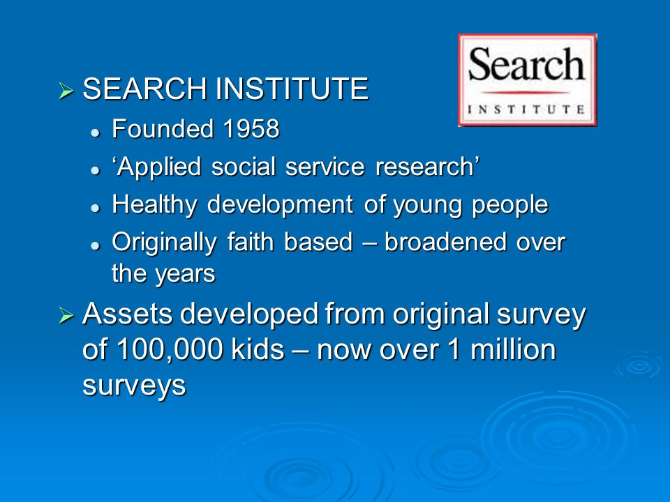  SEARCH INSTITUTE Founded 1958 Founded 1958 'Applied social service research' 'Applied social service research' Healthy development of young people Healthy development of young people Originally faith based – broadened over the years Originally faith based – broadened over the years  Assets developed from original survey of 100,000 kids – now over 1 million surveys
