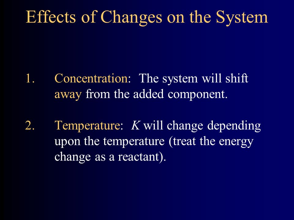 Effects of Changes on the System 1.Concentration: The system will shift away from the added component.