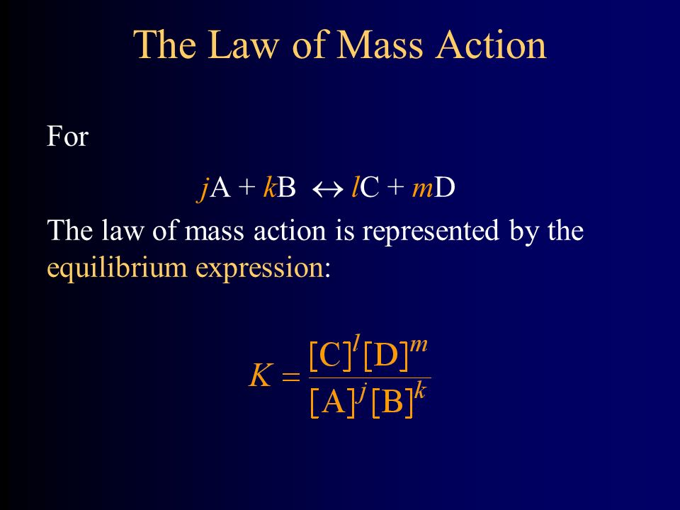 The Law of Mass Action For jA + kB  lC + mD The law of mass action is represented by the equilibrium expression:
