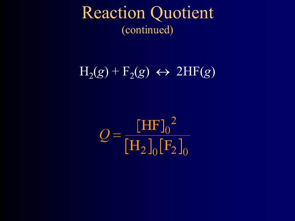 Reaction Quotient (continued) H 2 (g) + F 2 (g)  2HF(g)