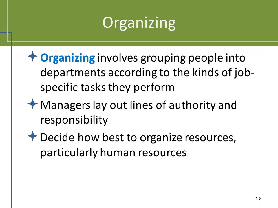 1-8 Organizing  Organizing involves grouping people into departments according to the kinds of job- specific tasks they perform  Managers lay out lines of authority and responsibility  Decide how best to organize resources, particularly human resources