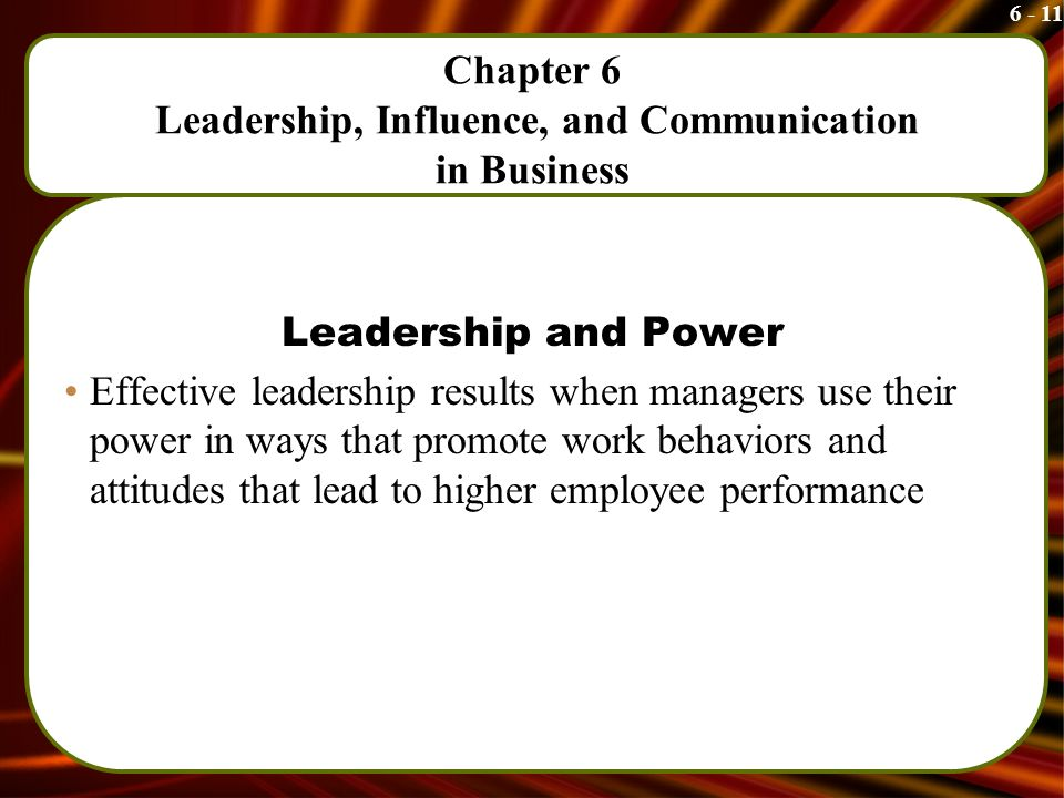 6 - 11 Chapter 6 Leadership, Influence, and Communication in Business Leadership and Power Effective leadership results when managers use their power in ways that promote work behaviors and attitudes that lead to higher employee performance