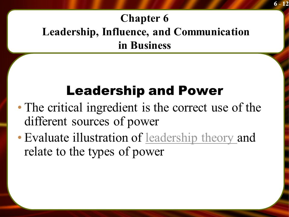 6 - 12 Chapter 6 Leadership, Influence, and Communication in Business Leadership and Power The critical ingredient is the correct use of the different sources of power Evaluate illustration of leadership theory and relate to the types of powerleadership theory