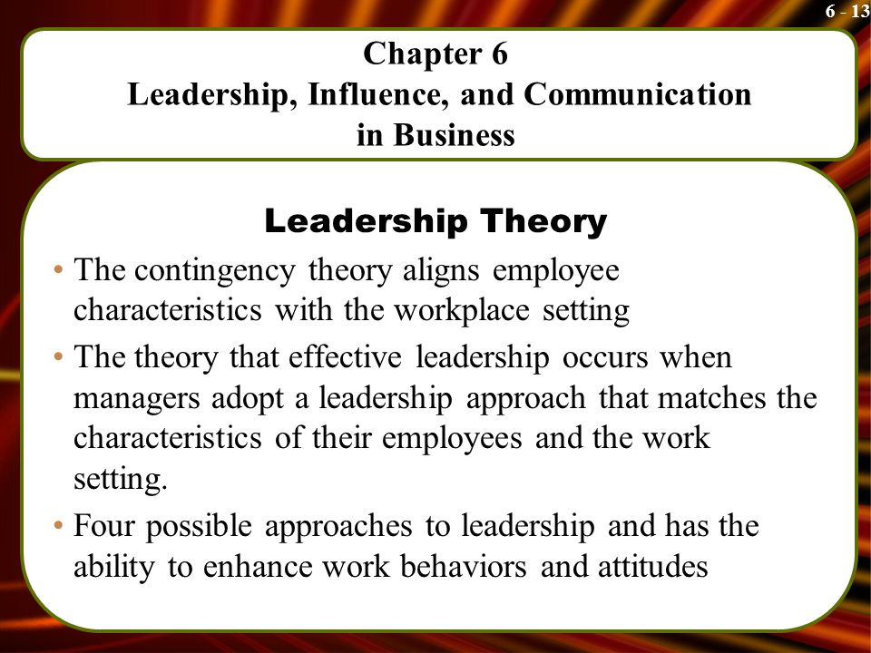 6 - 13 Chapter 6 Leadership, Influence, and Communication in Business Leadership Theory The contingency theory aligns employee characteristics with the workplace setting The theory that effective leadership occurs when managers adopt a leadership approach that matches the characteristics of their employees and the work setting.