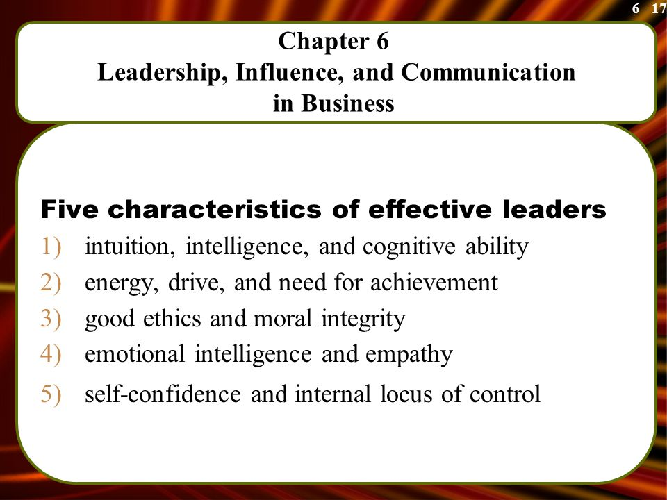 6 - 17 Chapter 6 Leadership, Influence, and Communication in Business Five characteristics of effective leaders 1)intuition, intelligence, and cognitive ability 2)energy, drive, and need for achievement 3)good ethics and moral integrity 4)emotional intelligence and empathy 5)self-confidence and internal locus of control
