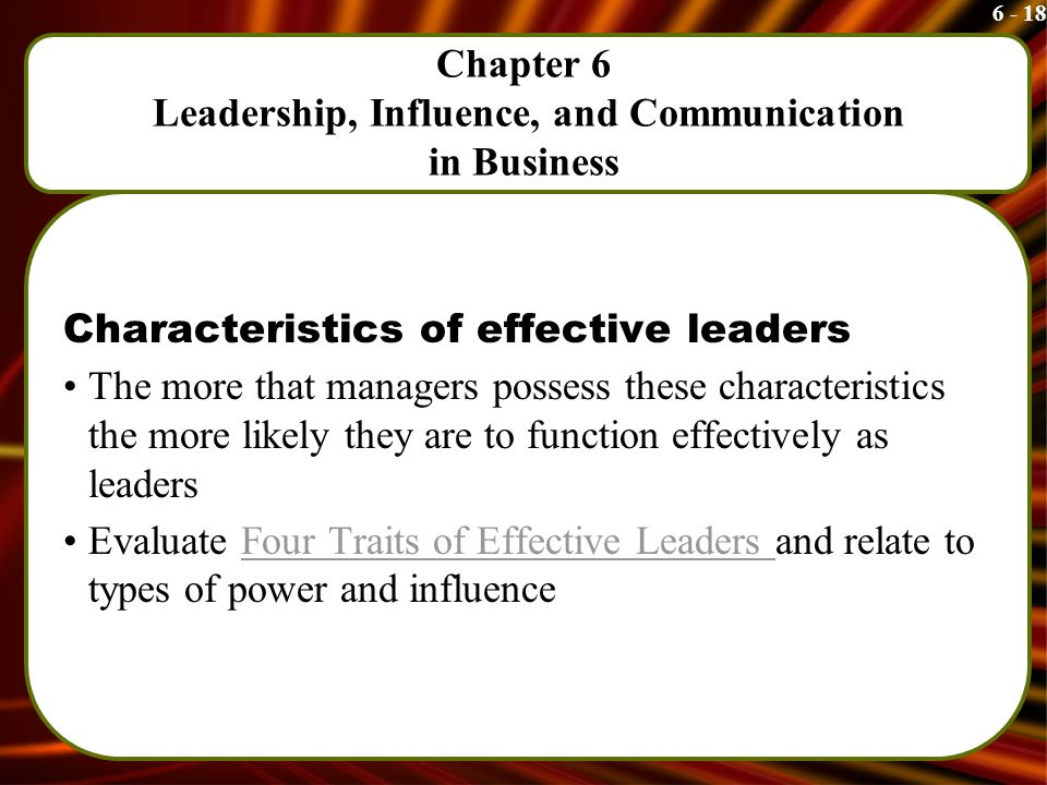 6 - 18 Chapter 6 Leadership, Influence, and Communication in Business Characteristics of effective leaders The more that managers possess these characteristics the more likely they are to function effectively as leaders Evaluate Four Traits of Effective Leaders and relate to types of power and influenceFour Traits of Effective Leaders