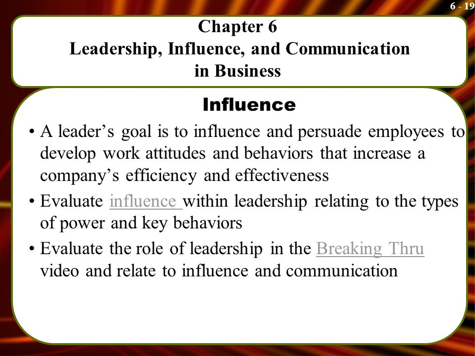 6 - 19 Chapter 6 Leadership, Influence, and Communication in Business Influence A leader's goal is to influence and persuade employees to develop work attitudes and behaviors that increase a company's efficiency and effectiveness Evaluate influence within leadership relating to the types of power and key behaviorsinfluence Evaluate the role of leadership in the Breaking Thru video and relate to influence and communicationBreaking Thru