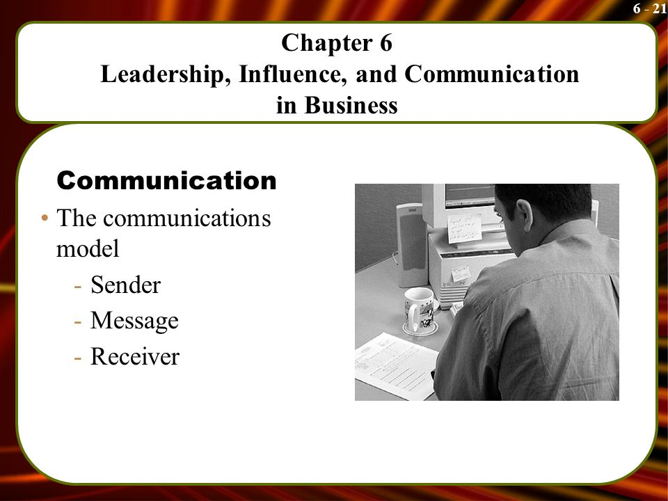 6 - 21 Chapter 6 Leadership, Influence, and Communication in Business Communication The communications model -Sender -Message -Receiver