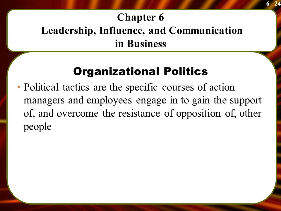 6 - 24 Chapter 6 Leadership, Influence, and Communication in Business Organizational Politics Political tactics are the specific courses of action managers and employees engage in to gain the support of, and overcome the resistance of opposition of, other people