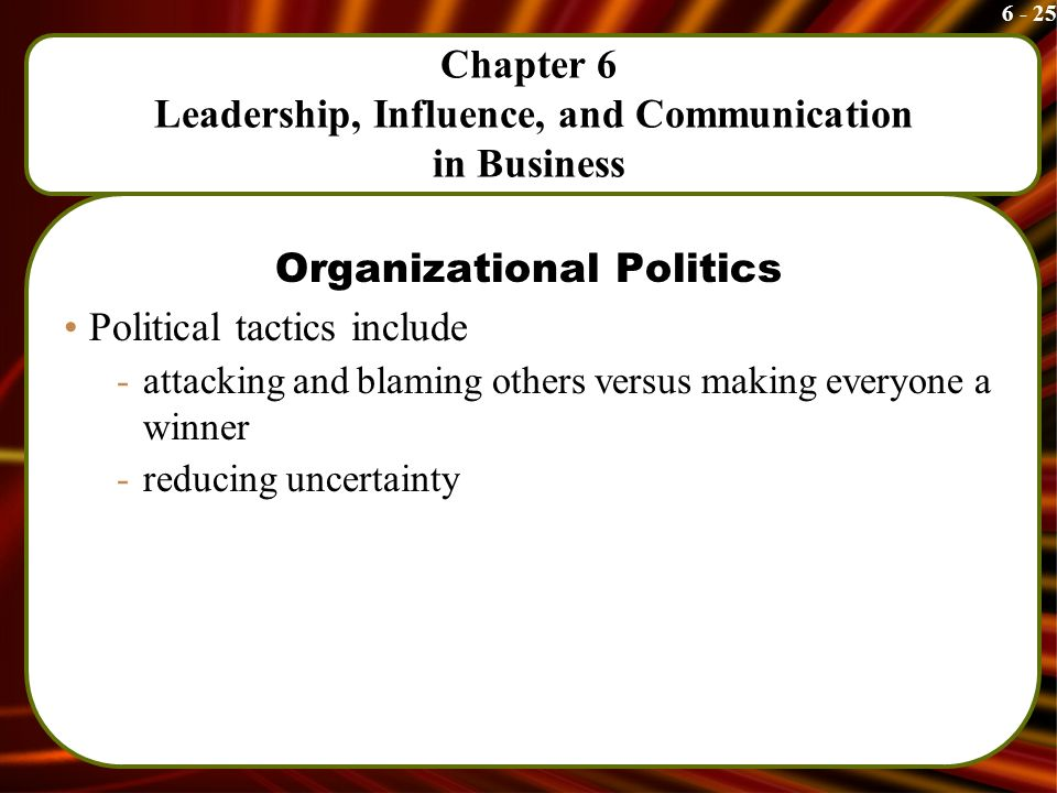 6 - 25 Chapter 6 Leadership, Influence, and Communication in Business Organizational Politics Political tactics include -attacking and blaming others versus making everyone a winner -reducing uncertainty