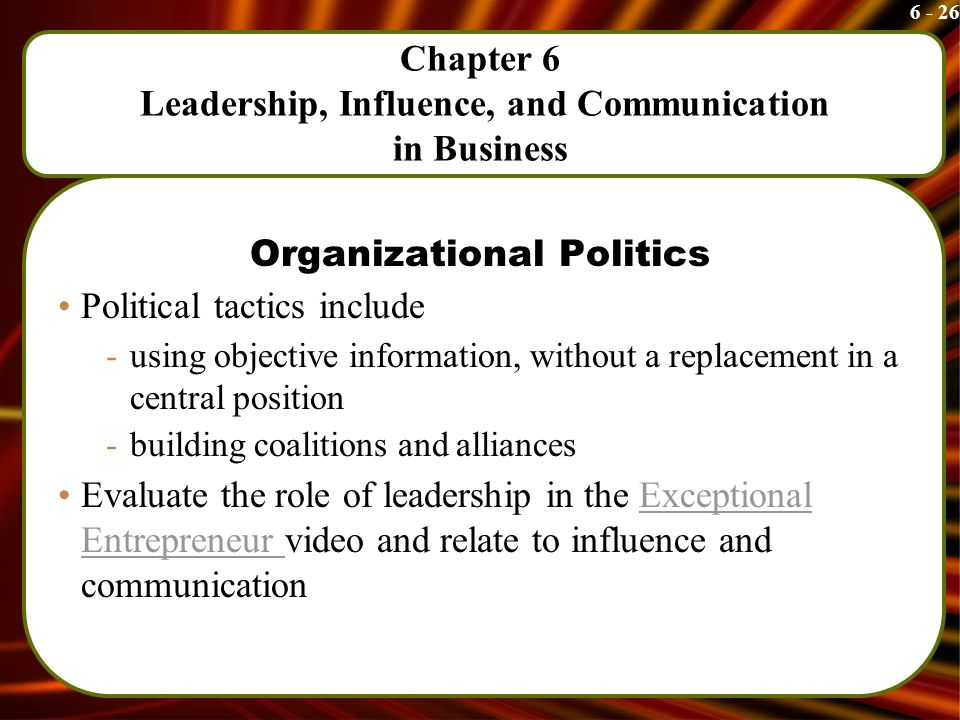 6 - 26 Chapter 6 Leadership, Influence, and Communication in Business Organizational Politics Political tactics include -using objective information, without a replacement in a central position -building coalitions and alliances Evaluate the role of leadership in the Exceptional Entrepreneur video and relate to influence and communicationExceptional Entrepreneur