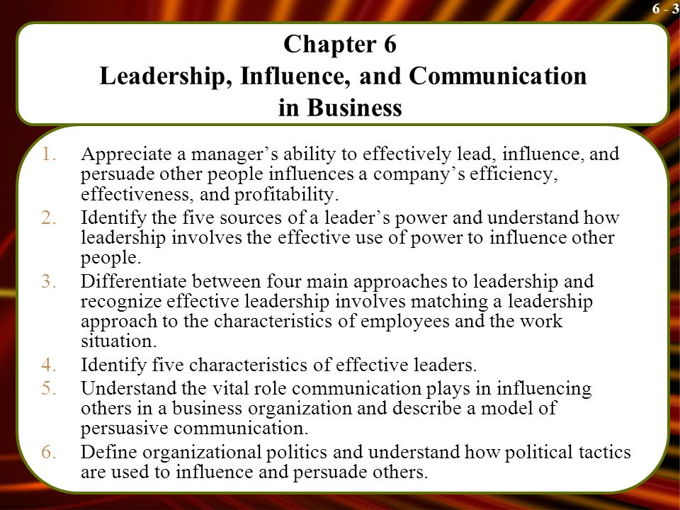 6 - 3 Chapter 6 Leadership, Influence, and Communication in Business 1.Appreciate a manager's ability to effectively lead, influence, and persuade other people influences a company's efficiency, effectiveness, and profitability.